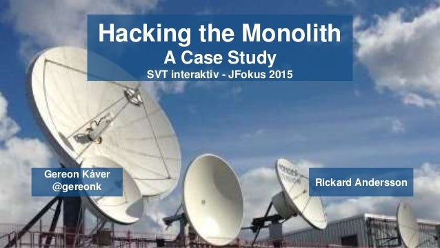 Hacking the Monolith A Case Study SVT interaktiv - JFokus 2015 Gereon Kåver @gereonk Rickard Andersson