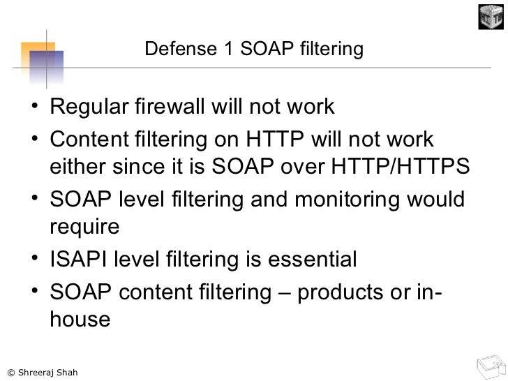 Defense 1 SOAP filtering <ul><li>Regular firewall will not work </li></ul><ul><li>Content filtering on HTTP will not work ...