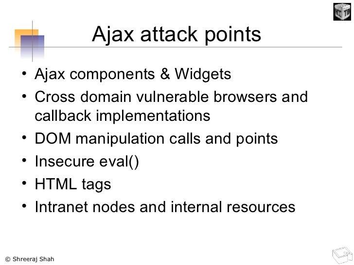 Ajax attack points <ul><li>Ajax components & Widgets </li></ul><ul><li>Cross domain vulnerable browsers and callback imple...
