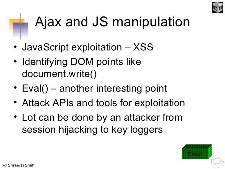 Ajax and JS manipulation <ul><li>JavaScript exploitation – XSS </li></ul><ul><li>Identifying DOM points like document.writ...