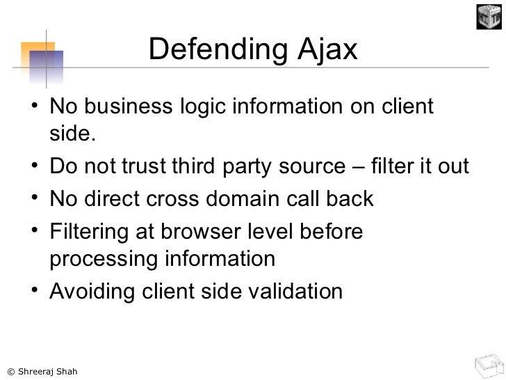 Defending Ajax <ul><li>No business logic information on client side. </li></ul><ul><li>Do not trust third party source – f...
