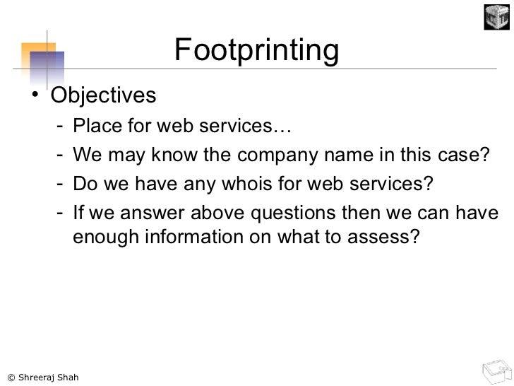 Footprinting <ul><li>Objectives </li></ul><ul><ul><li>Place for web services… </li></ul></ul><ul><ul><li>We may know the c...