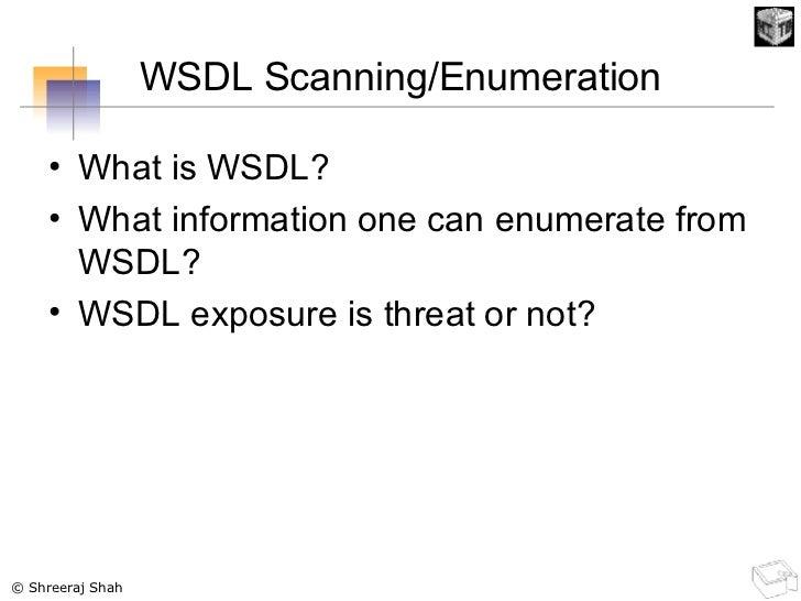 WSDL Scanning/Enumeration <ul><li>What is WSDL? </li></ul><ul><li>What information one can enumerate from WSDL? </li></ul>...