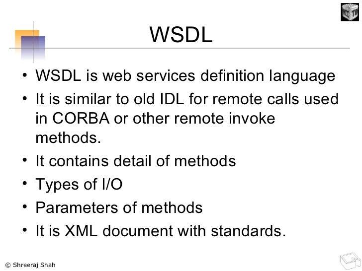 WSDL <ul><li>WSDL is web services definition language </li></ul><ul><li>It is similar to old IDL for remote calls used in ...