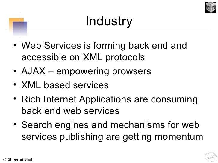 Industry <ul><li>Web Services is forming back end and accessible on XML protocols </li></ul><ul><li>AJAX – empowering brow...