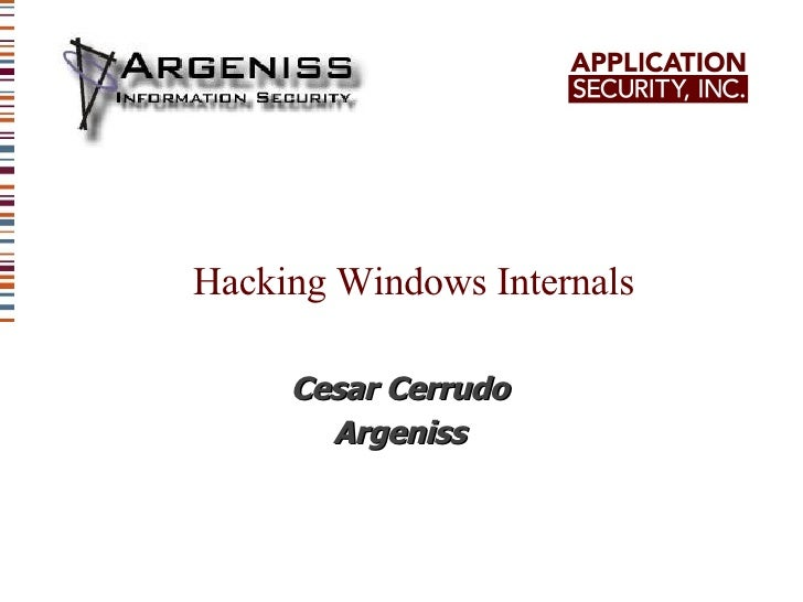 Hacking Windows Internals <ul><ul><li>Cesar Cerrudo </li></ul></ul><ul><ul><li>Argeniss </li></ul></ul>