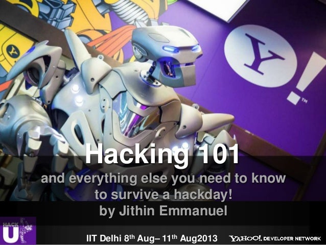 IIT Delhi 8th Aug– 11th Aug2013 Hacking 101 and everything else you need to know to survive a hackday! by Jithin Emmanuel