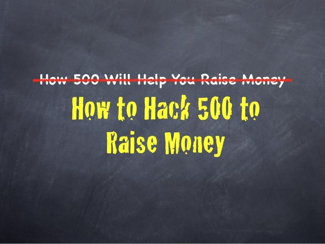 How 500 Will Help You Raise Money    How to Hack 500 to       Raise Money