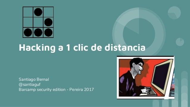 Hacking a 1 clic de distancia Santiago Bernal @santiaguf Barcamp security edition - Pereira 2017