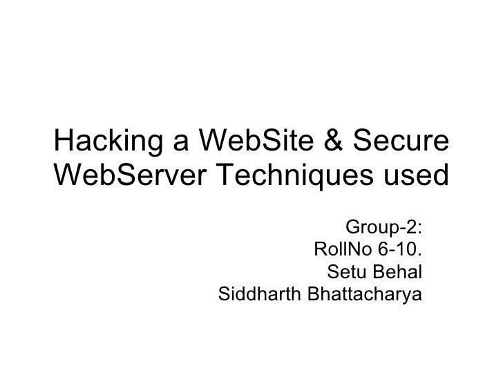 Hacking a WebSite & Secure WebServer Techniques used Group-2: RollNo 6-10. Setu Behal Siddharth Bhattacharya