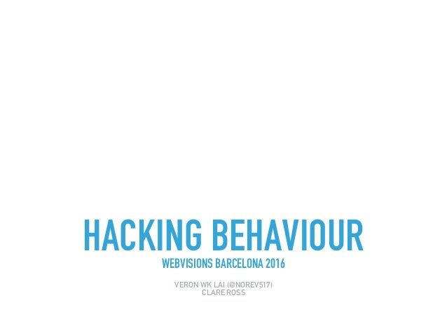 HACKING BEHAVIOURWEBVISIONS BARCELONA 2016 VERON WK LAI (@NOREV517) CLARE ROSS