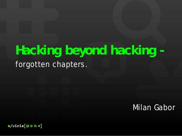 Hacking beyond hacking -forgotten chapters.                      Milan Gabor