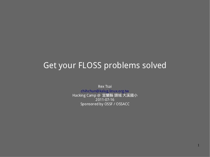 Get your FLOSS problems solved                    Rex Tsai           chihchun@kalug.linux.org.tw       Hacking Camp @ 宜蘭縣 ...