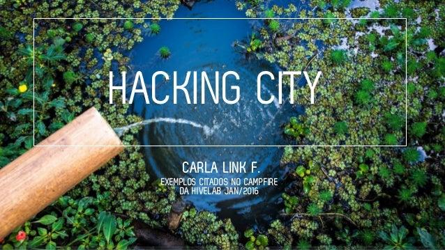 HACKING CITY CARLA LINK F. EXEMPLOS CITADOS NO CAMPFIRE DA HIVELAB JAN/2016