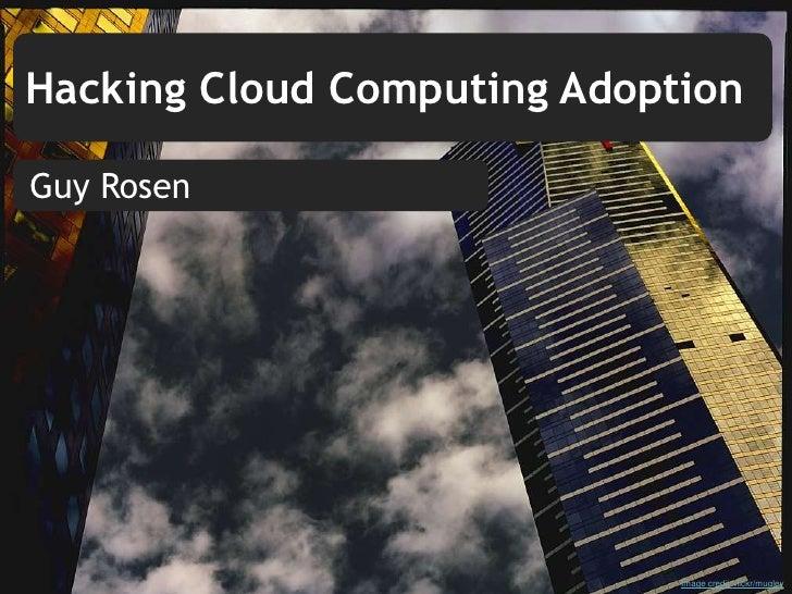 Hacking Cloud Computing Adoption  Guy Rosen                                  Image credit: flickr/mugley