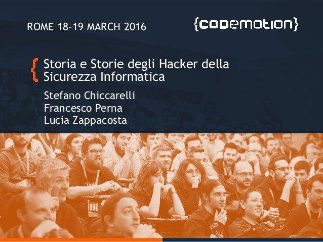 Storia e Storie degli Hacker della Sicurezza Informatica Stefano Chiccarelli Francesco Perna Lucia Zappacosta ROME 18-19 M...