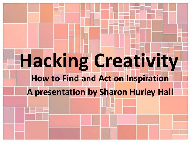 Hacking Creativity How to Find and Act on Inspiration A presentation by Sharon Hurley Hall
