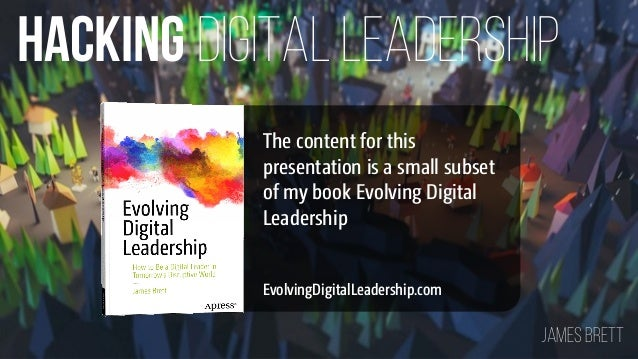 DIGITAL LEADERSHIPHACKING James BRETT EvolvingDigitalLeadership.com The content for this presentation is a small subset of...