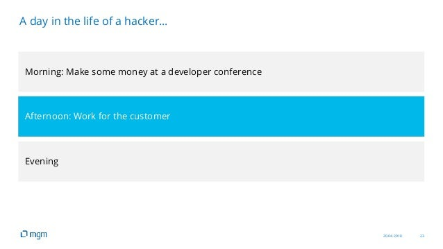 20.04.2018 23 A day in the life of a hacker… Morning: Make some money at a developer conference Afternoon: Work for the cu...