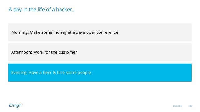 20.04.2018 39 A day in the life of a hacker… Morning: Make some money at a developer conference Afternoon: Work for the cu...