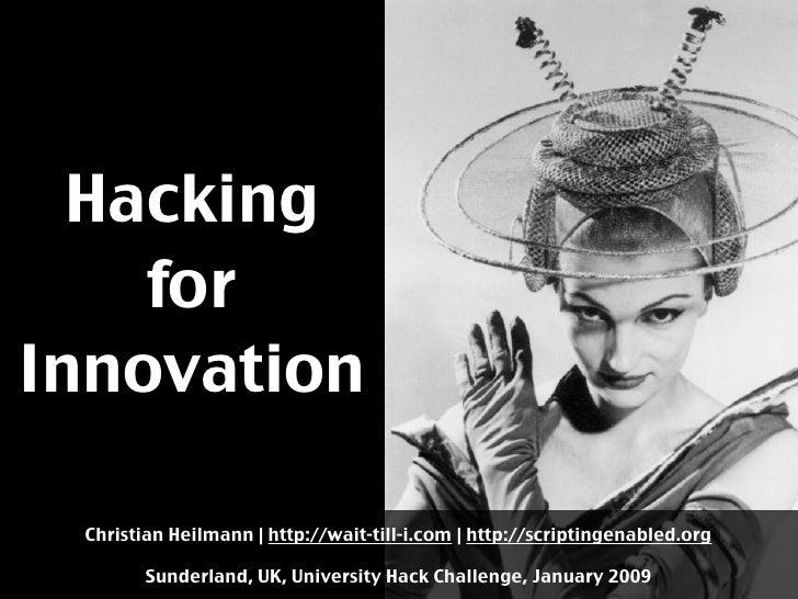 Hacking     for Innovation   Christian Heilmann | http://wait-till-i.com | http://scriptingenabled.org          Sunderland...