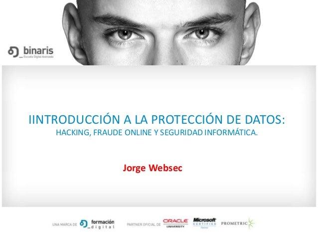 IINTRODUCCIÓN A LA PROTECCIÓN DE DATOS:HACKING, FRAUDE ONLINE Y SEGURIDAD INFORMÁTICA.Jorge Websec