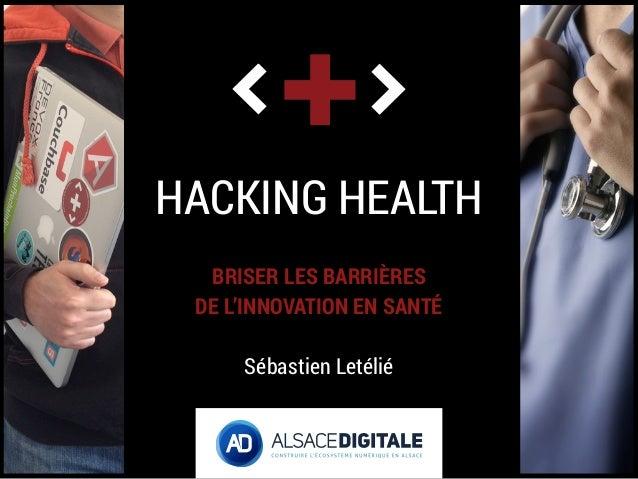 HACKING HEALTH BRISER LES BARRIÈRES DE L'INNOVATION EN SANTÉ Sébastien Letélié
