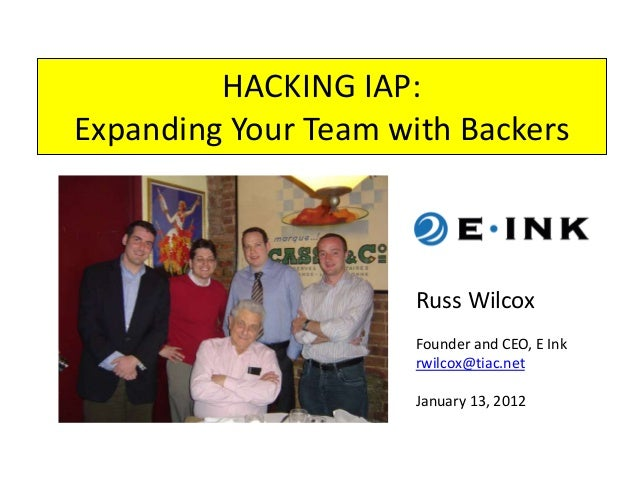 HACKING IAP: Expanding Your Team with Backers Russ Wilcox Founder and CEO, E Ink rwilcox@tiac.net January 13, 2012