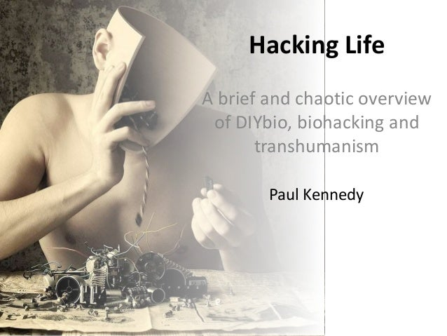 Hacking Life A brief and chaotic overview of DIYbio, biohacking and transhumanism Paul Kennedy