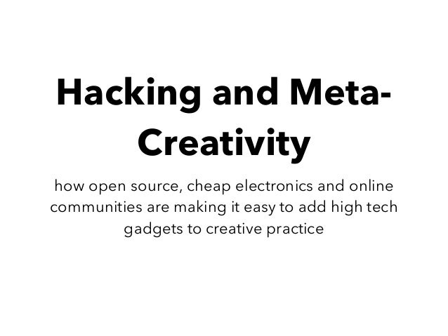 Hacking and Meta- Creativity how open source, cheap electronics and online communities are making it easy to add high tech...