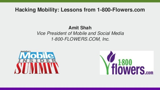 Hacking Mobility: Lessons from 1-800-Flowers.com Amit Shah Vice President of Mobile and Social Media 1-800-FLOWERS.COM, In...