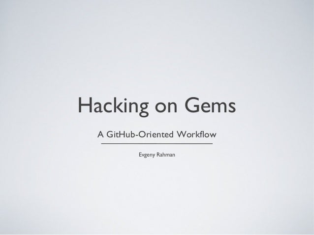 Hacking on Gems A GitHub-Oriented Workflow Evgeny Rahman