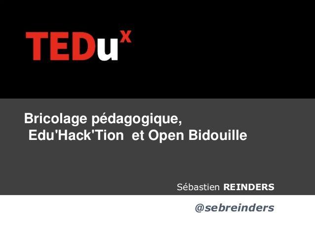 + Bricolage pédagogique, Edu'Hack'Tion et Open Bidouille Sébastien REINDERS @sebreinders