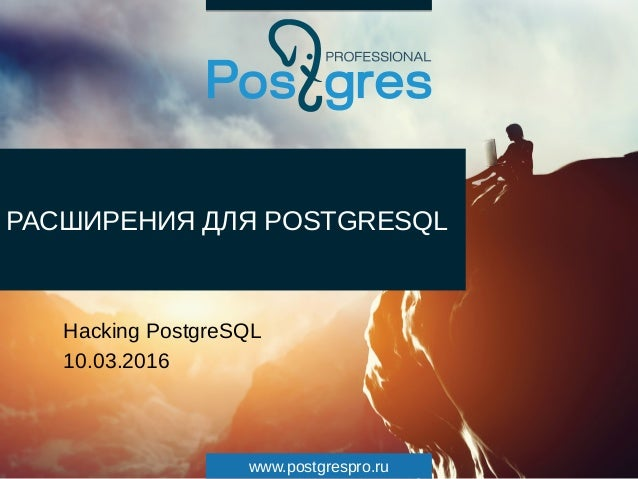 www.postgrespro.ru РАСШИРЕНИЯ ДЛЯ POSTGRESQL Hacking PostgreSQL 10.03.2016
