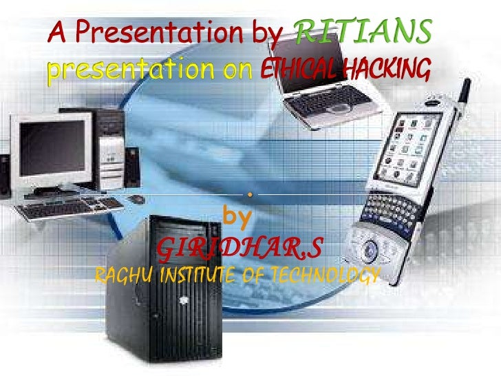 A Presentation by RITIANSpresentation on ETHICAL HACKING<br />byGIRIDHAR.SRAGHU INSTITUTE OF TECHNOLOGY<br />