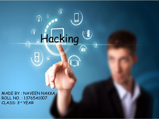 Hacking MADE BY : NAVEEN NAKKA ROLL NO. : 13765A1007 CLASS: 3rd YEAR