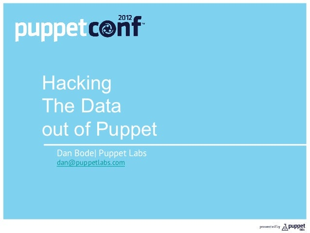 HackingThe Dataout of Puppet Dan Bode| Puppet Labs dan@puppetlabs.com