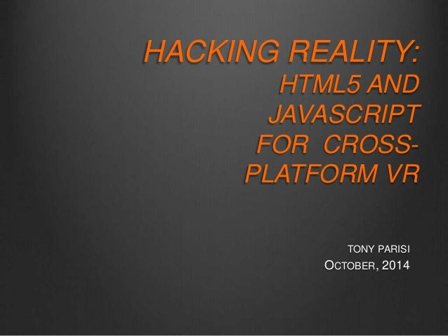 HACKING REALITY:  HTML5 AND  JAVASCRIPT  FOR CROSS-PLATFORM  VR  TONY PARISI  OCTOBER, 2014