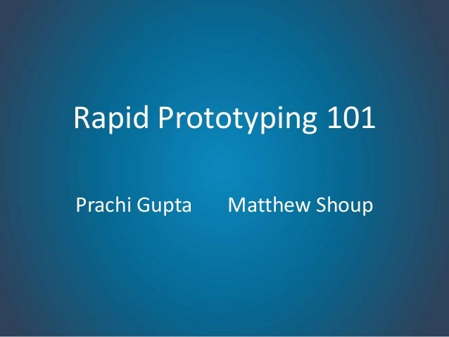 Rapid Prototyping 101Prachi Gupta   Matthew Shoup