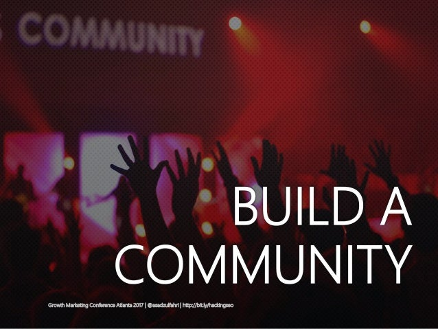 BUILD A COMMUNITYGrowth Marketing Conference Atlanta 2017   @asadzulfahri   http://bit.ly/hackingseo