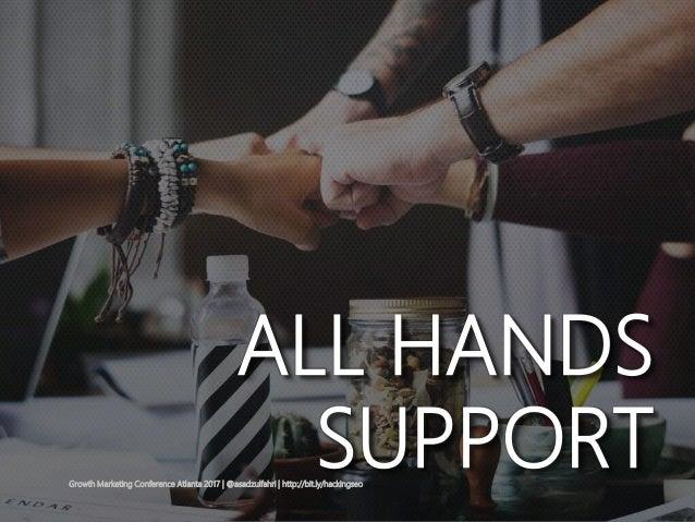 ALL HANDS SUPPORTGrowth Marketing Conference Atlanta 2017   @asadzulfahri   http://bit.ly/hackingseo