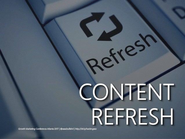 Growth Marketing Conference Atlanta 2017   @asadzulfahri   http://bit.ly/hackingseo CONTENT REFRESH