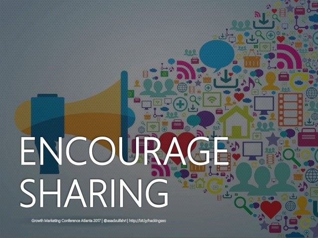 Growth Marketing Conference Atlanta 2017   @asadzulfahri   http://bit.ly/hackingseo ENCOURAGE SHARING