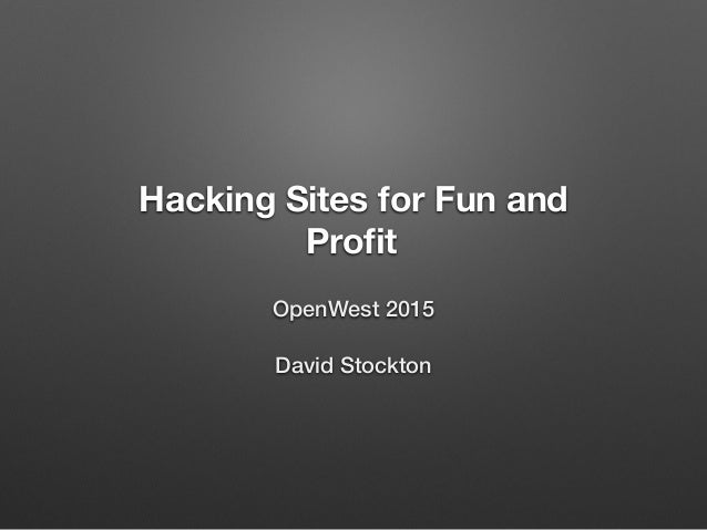 Hacking Sites for Fun and Profit OpenWest 2015 David Stockton