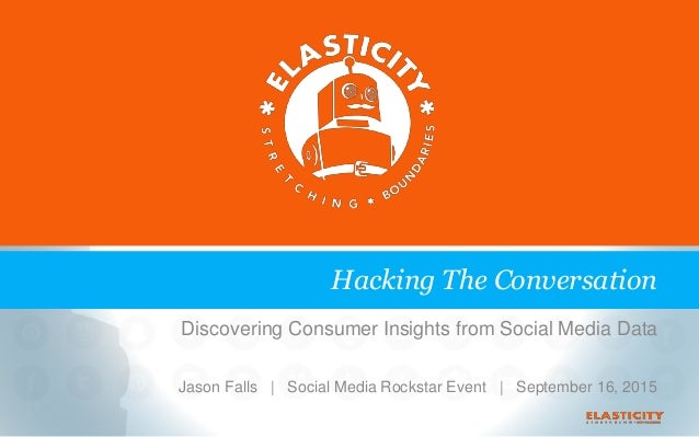 Discovering Consumer Insights from Social Media Data Jason Falls | Social Media Rockstar Event | September 16, 2015 Hackin...