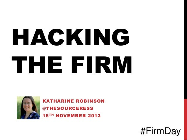 HACKING THE FIRM KATHARINE ROBINSON @THESOURCERESS 15 TH NOVEMBER 2013  #FirmDay