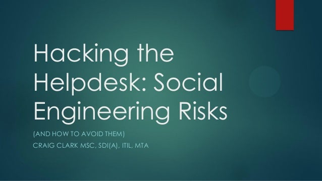 Hacking the Helpdesk: Social Engineering Risks (AND HOW TO AVOID THEM) CRAIG CLARK MSC, SDI(A), ITIL, MTA