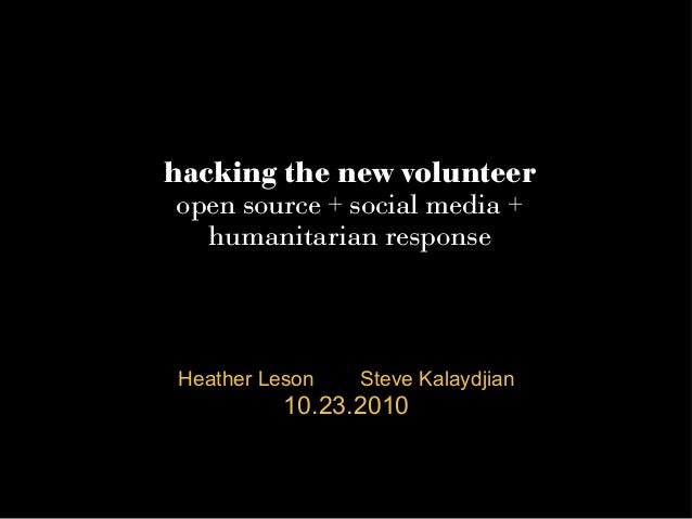 hacking the new volunteer open source + social media + humanitarian response Heather Leson Steve Kalaydjian 10.23.2010