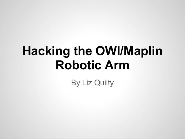 Hacking the OWI/Maplin Robotic Arm By Liz Quilty
