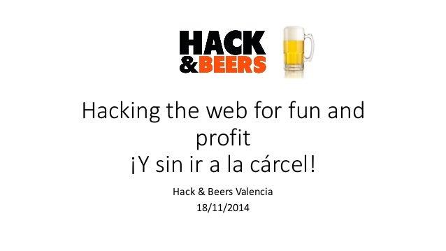 Hacking the web for fun and profit ¡Y sin ir a la cárcel!  Hack & Beers Valencia  18/11/2014